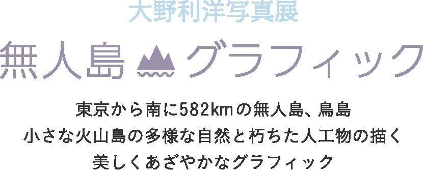 大野利洋写真展 無人島グラフィック 東京から南に582kmの無人島、鳥島小さな火山島の多様な自然と朽ちた人工物の描く美しくあざやかなグラフィック